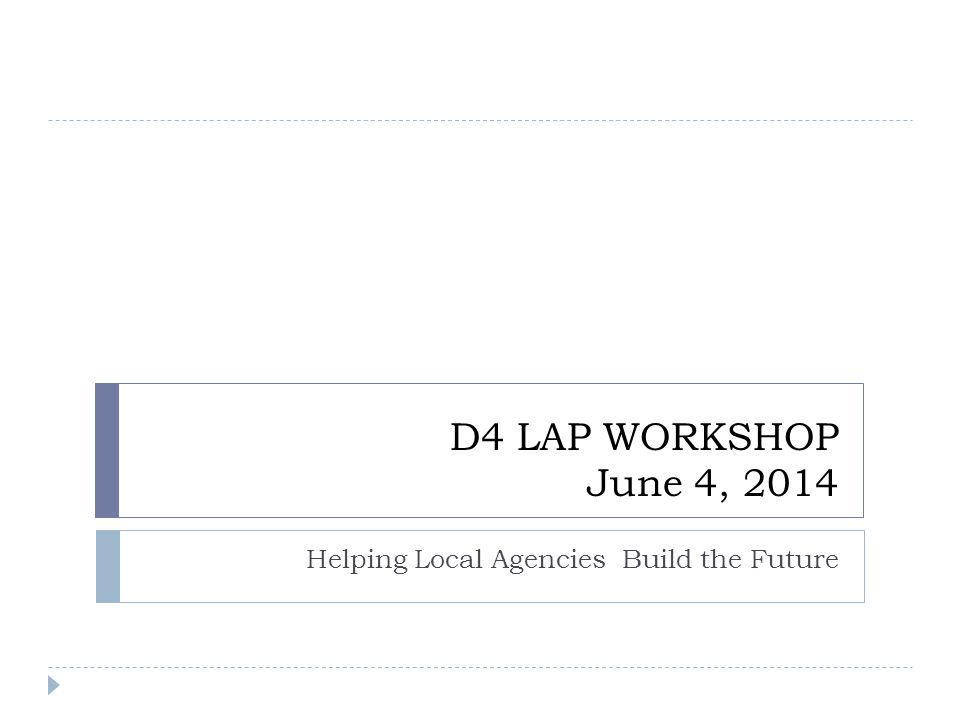D4 LAP WORKSHOP June 4, 2014 Helping Local Agencies Build the Future
