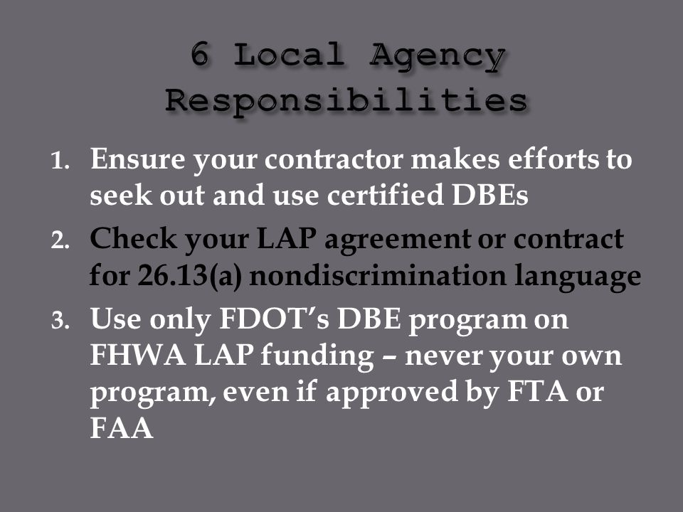 1. Ensure your contractor makes efforts to seek out and use certified DBEs 2. Check your LAP agreement or contract for 26.13(a) nondiscrimination lang