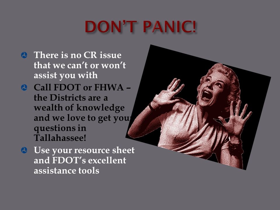 There is no CR issue that we can't or won't assist you with Call FDOT or FHWA – the Districts are a wealth of knowledge and we love to get your questi