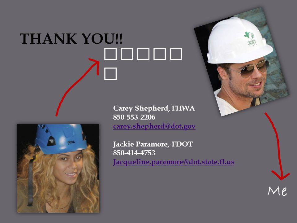 Me Jacki e Carey Shepherd, FHWA 850-553-2206 carey.shepherd@dot.gov Jackie Paramore, FDOT 850-414-4753 Jacqueline.paramore@dot.state.fl.us THANK YOU!!