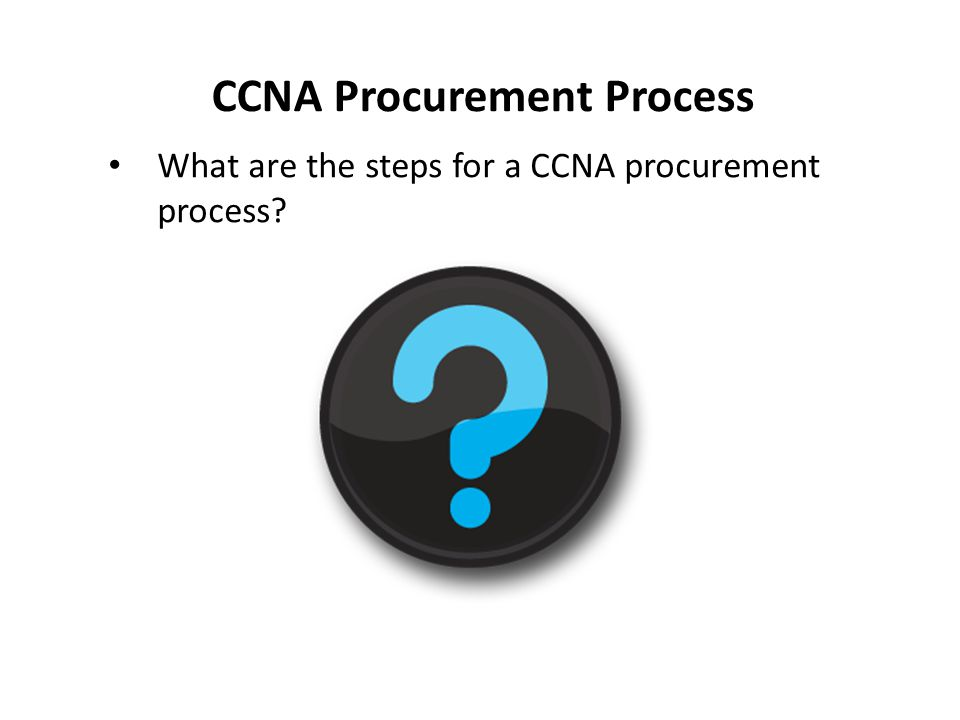 CCNA Procurement Process What are the steps for a CCNA procurement process?