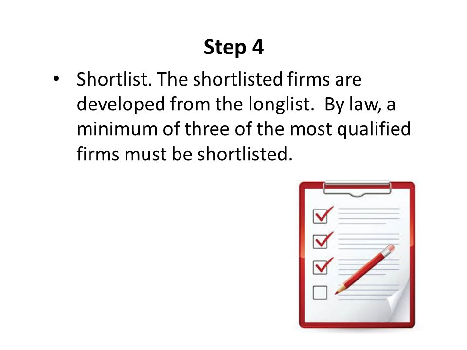 Step 4 Shortlist. The shortlisted firms are developed from the longlist. By law, a minimum of three of the most qualified firms must be shortlisted.