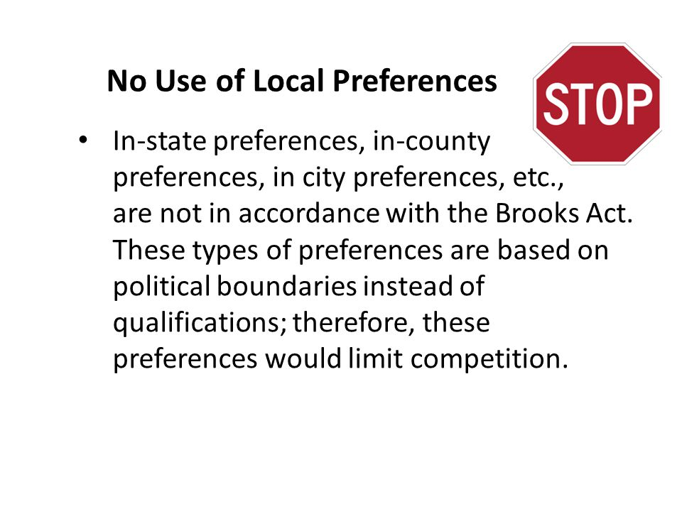 No Use of Local Preferences In-state preferences, in-county preferences, in city preferences, etc., are not in accordance with the Brooks Act. These t