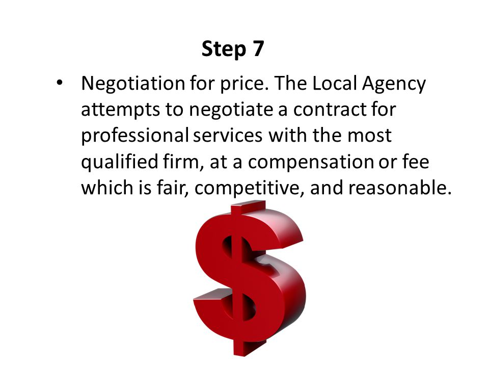 Step 7 Negotiation for price. The Local Agency attempts to negotiate a contract for professional services with the most qualified firm, at a compensat
