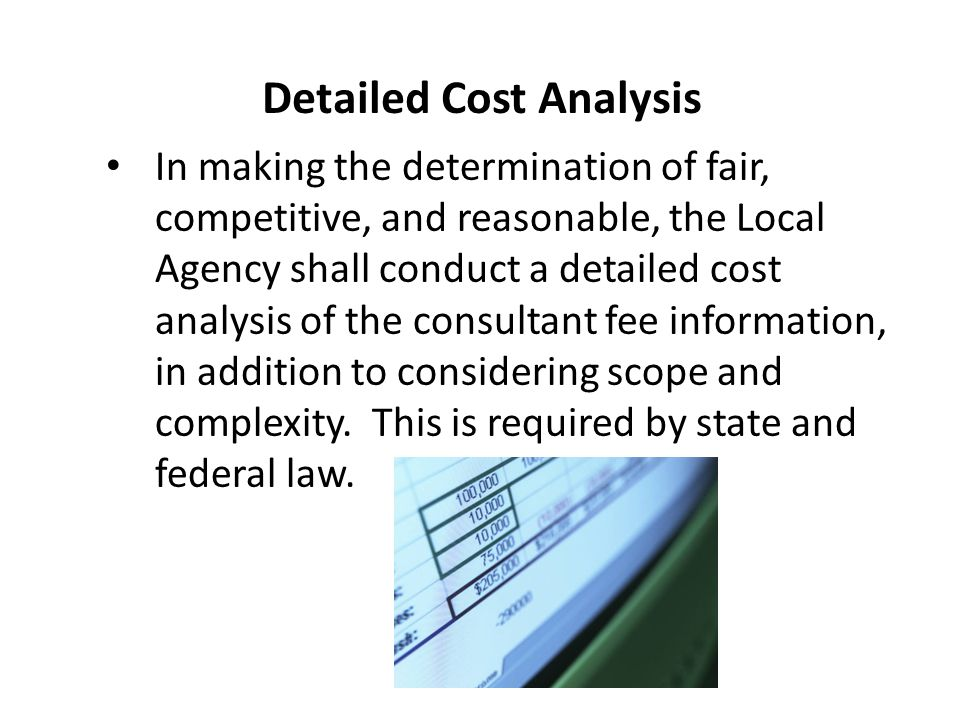 Detailed Cost Analysis In making the determination of fair, competitive, and reasonable, the Local Agency shall conduct a detailed cost analysis of th