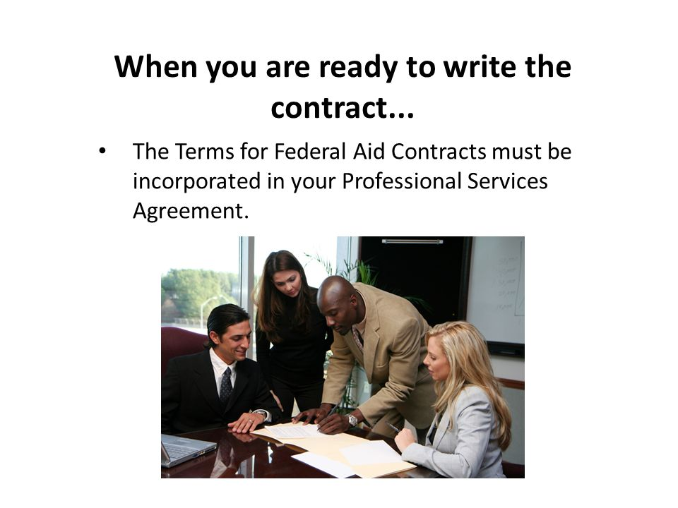 When you are ready to write the contract... The Terms for Federal Aid Contracts must be incorporated in your Professional Services Agreement.