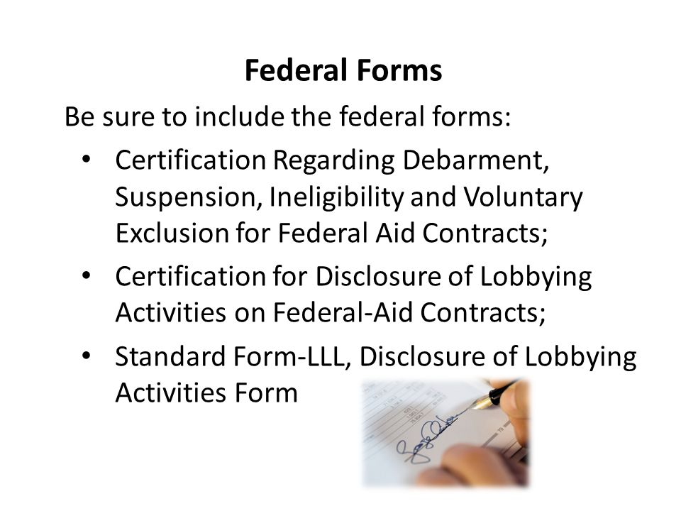 Federal Forms Be sure to include the federal forms: Certification Regarding Debarment, Suspension, Ineligibility and Voluntary Exclusion for Federal A