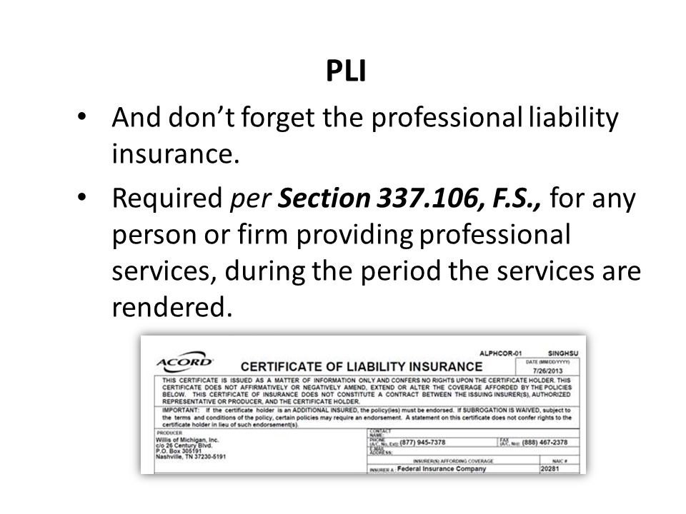 PLI And don't forget the professional liability insurance. Required per Section 337.106, F.S., for any person or firm providing professional services,