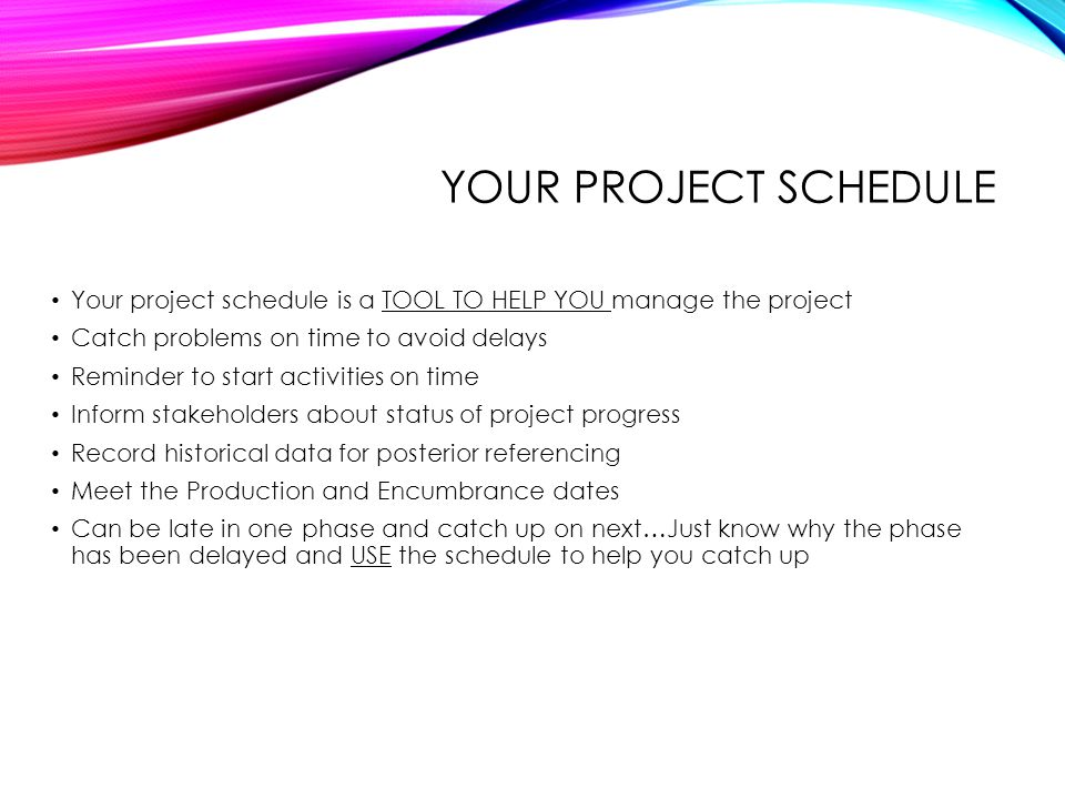 YOUR PROJECT SCHEDULE Your project schedule is a TOOL TO HELP YOU manage the project Catch problems on time to avoid delays Reminder to start activiti