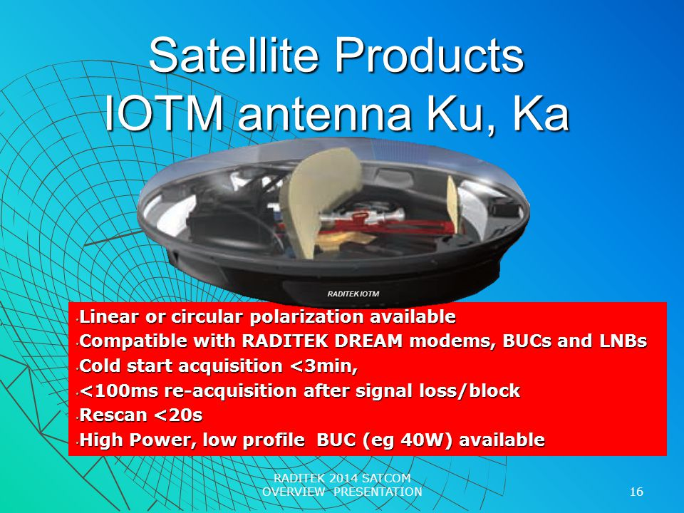 Satellite Products IOTM antenna Ku, Ka Linear or circular polarization available Linear or circular polarization available Compatible with RADITEK DREAM modems, BUCs and LNBs Compatible with RADITEK DREAM modems, BUCs and LNBs Cold start acquisition <3min, Cold start acquisition <3min, <100ms re-acquisition after signal loss/block <100ms re-acquisition after signal loss/block Rescan <20s Rescan <20s High Power, low profile BUC (eg 40W) available High Power, low profile BUC (eg 40W) available 16 RADITEK 2014 SATCOM OVERVIEW PRESENTATION