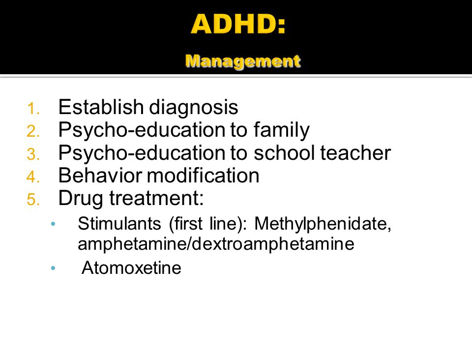 1. Establish diagnosis 2. Psycho-education to family 3. Psycho-education to school teacher 4. Behavior modification 5. Drug treatment: Stimulants (fir