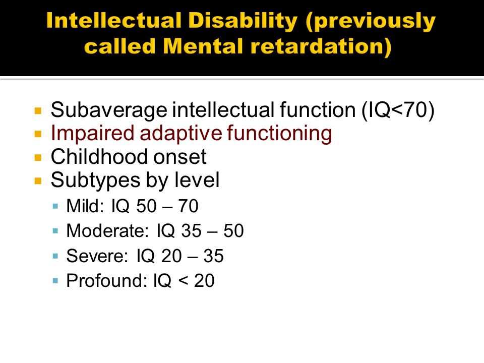  Subaverage intellectual function (IQ<70)  Impaired adaptive functioning  Childhood onset  Subtypes by level  Mild: IQ 50 – 70  Moderate: IQ 35