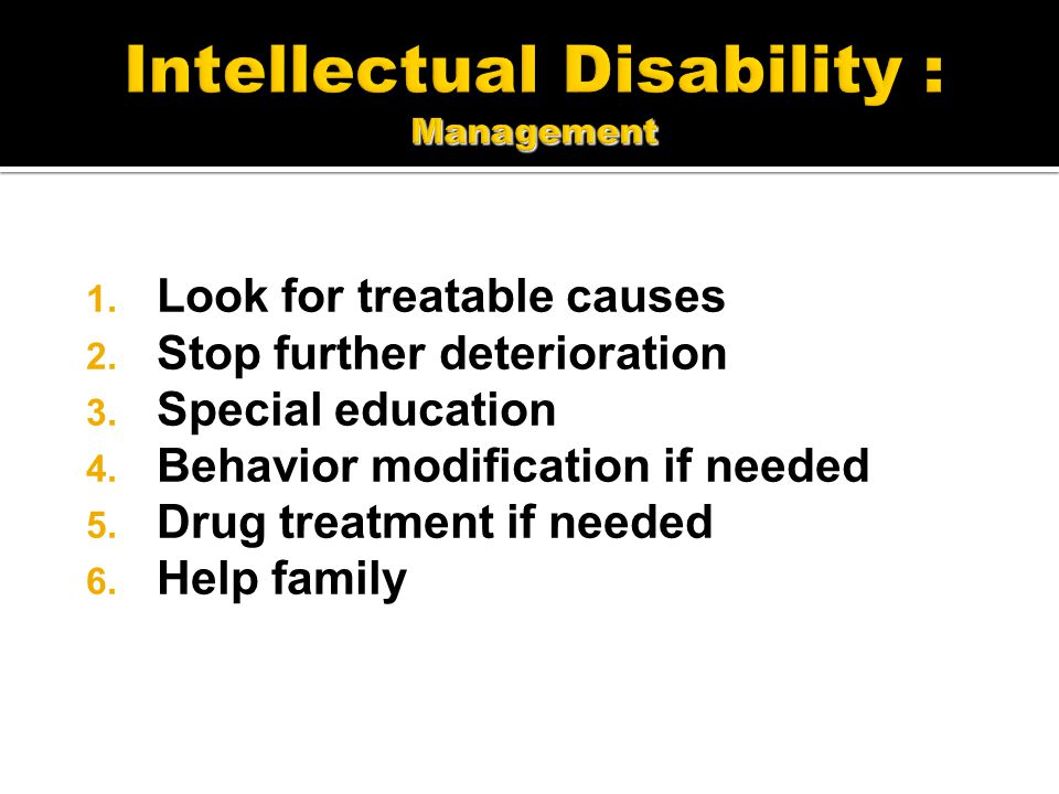 1. Look for treatable causes 2. Stop further deterioration 3. Special education 4. Behavior modification if needed 5. Drug treatment if needed 6. Help