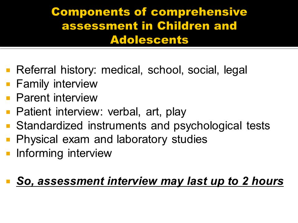  Referral history: medical, school, social, legal  Family interview  Parent interview  Patient interview: verbal, art, play  Standardized instruments and psychological tests  Physical exam and laboratory studies  Informing interview  So, assessment interview may last up to 2 hours