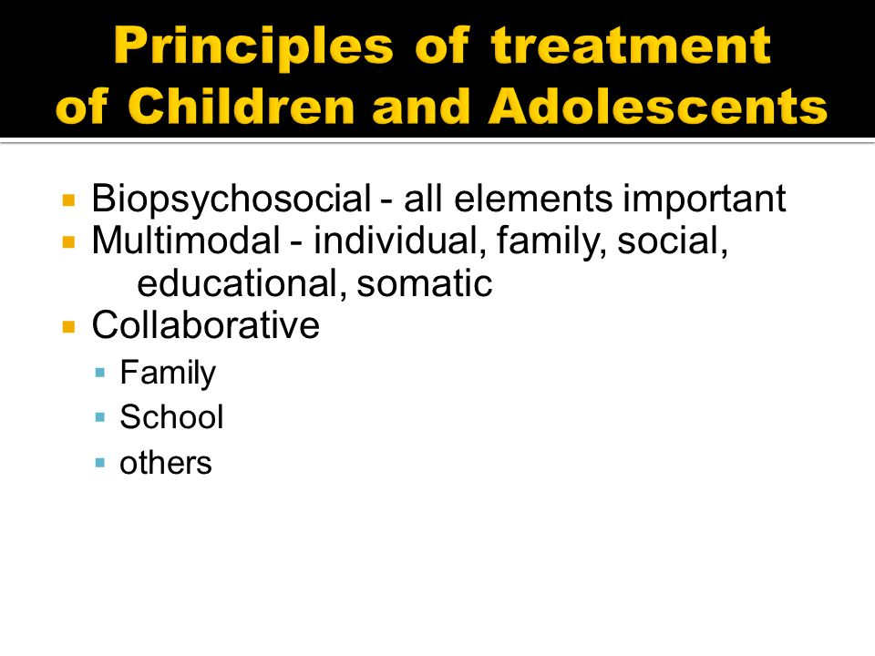  Biopsychosocial - all elements important  Multimodal - individual, family, social, educational, somatic  Collaborative  Family  School  others