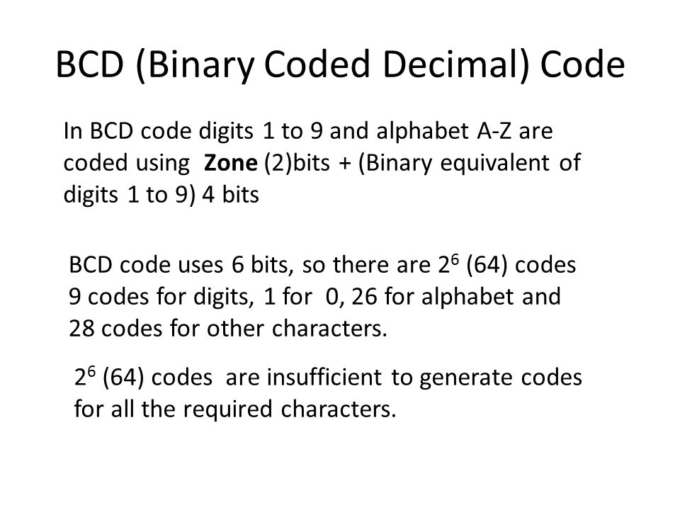 BCD (Binary Coded Decimal) Code In BCD code digits 1 to 9 and alphabet A-Z are coded using Zone (2)bits + (Binary equivalent of digits 1 to 9) 4 bits BCD code uses 6 bits, so there are 2 6 (64) codes 9 codes for digits, 1 for 0, 26 for alphabet and 28 codes for other characters.