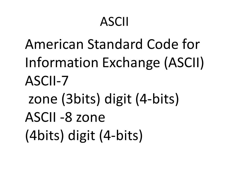ASCII American Standard Code for Information Exchange (ASCII) ASCII-7 zone (3bits) digit (4-bits) ASCII -8 zone (4bits) digit (4-bits)