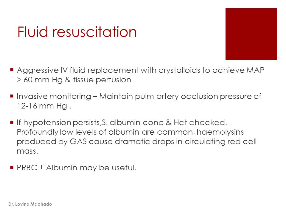 Fluid resuscitation  Aggressive IV fluid replacement with crystalloids to achieve MAP > 60 mm Hg & tissue perfusion  Invasive monitoring – Maintain pulm artery occlusion pressure of 12-16 mm Hg.