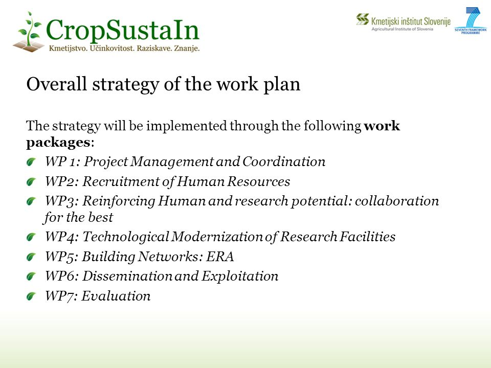 Overall strategy of the work plan The strategy will be implemented through the following work packages: WP 1: Project Management and Coordination WP2: Recruitment of Human Resources WP3: Reinforcing Human and research potential: collaboration for the best WP4: Technological Modernization of Research Facilities WP5: Building Networks: ERA WP6: Dissemination and Exploitation WP7: Evaluation