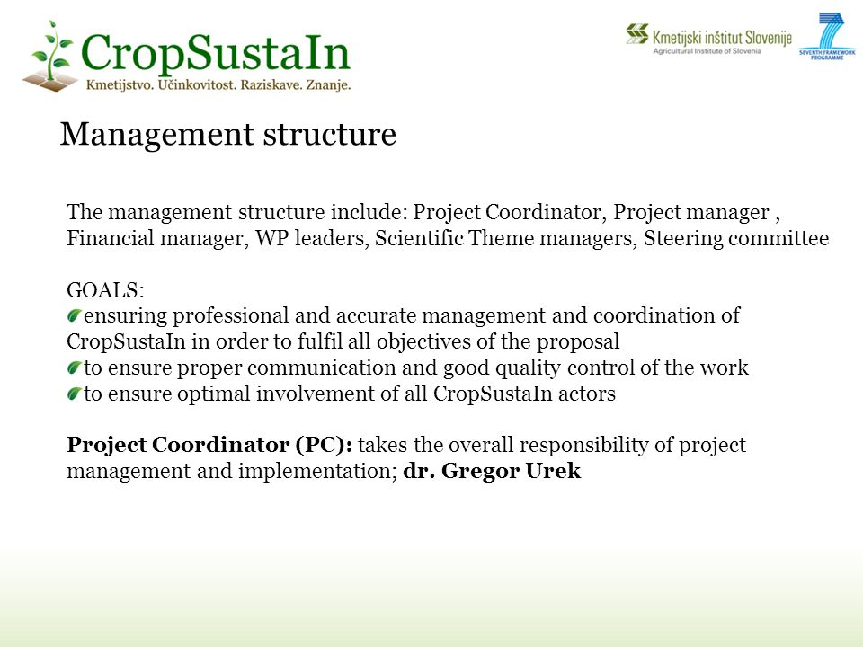 Management structure The management structure include: Project Coordinator, Project manager, Financial manager, WP leaders, Scientific Theme managers, Steering committee GOALS: ensuring professional and accurate management and coordination of CropSustaIn in order to fulfil all objectives of the proposal to ensure proper communication and good quality control of the work to ensure optimal involvement of all CropSustaIn actors Project Coordinator (PC): takes the overall responsibility of project management and implementation; dr.