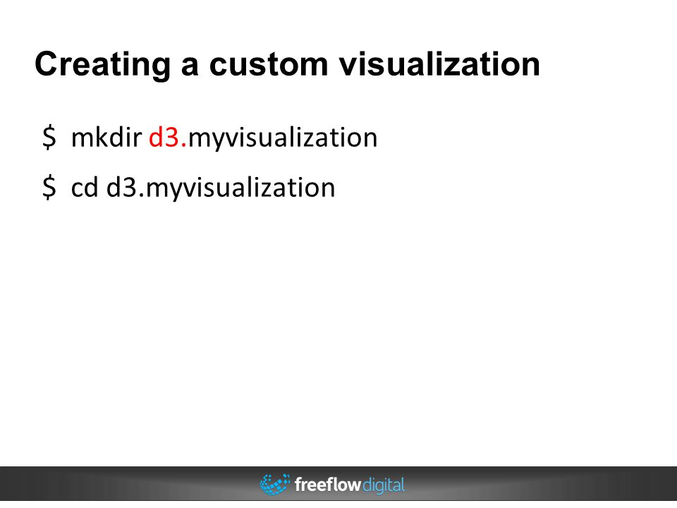 Creating a custom visualization $ mkdir d3.myvisualization $ cd d3.myvisualization