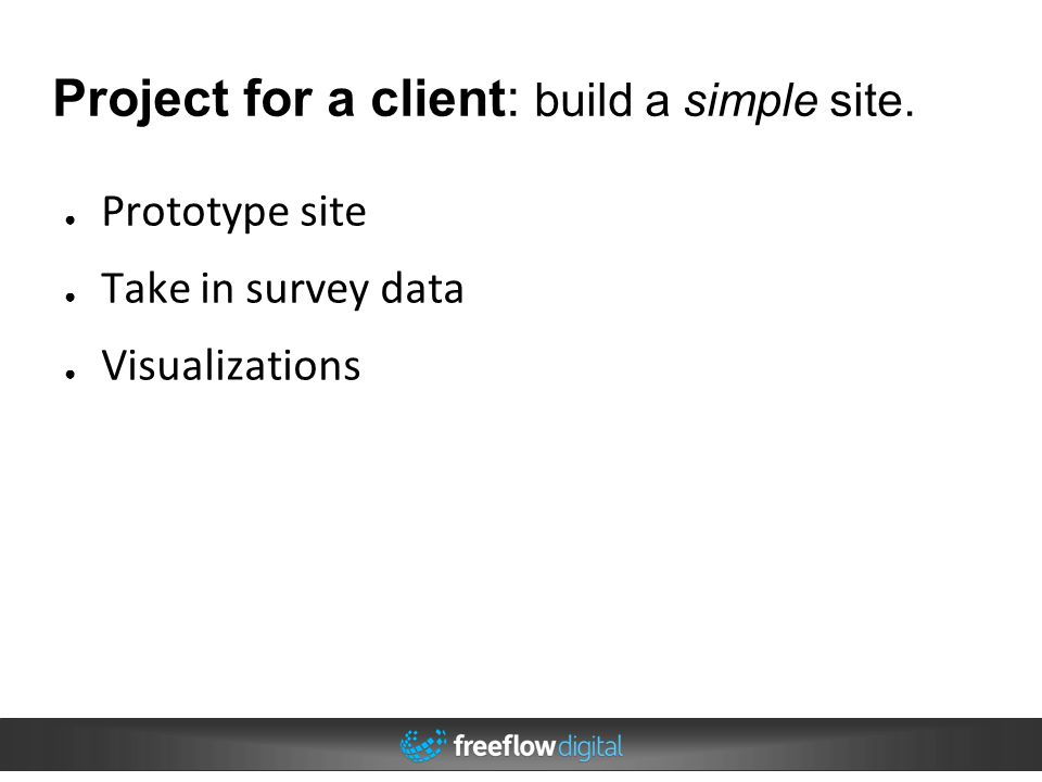 Project for a client: build a simple site. ● Prototype site ● Take in survey data ● Visualizations