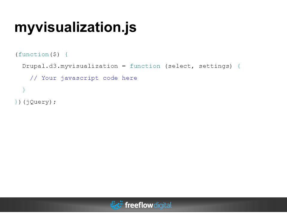 myvisualization.js (function($) { Drupal.d3.myvisualization = function (select, settings) { // Your javascript code here } })(jQuery);