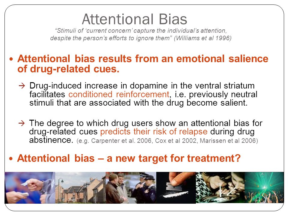 """Attentional Bias """"Stimuli of 'current concern' capture the individual's attention, despite the person's efforts to ignore them"""" (Williams et al 1996)"""