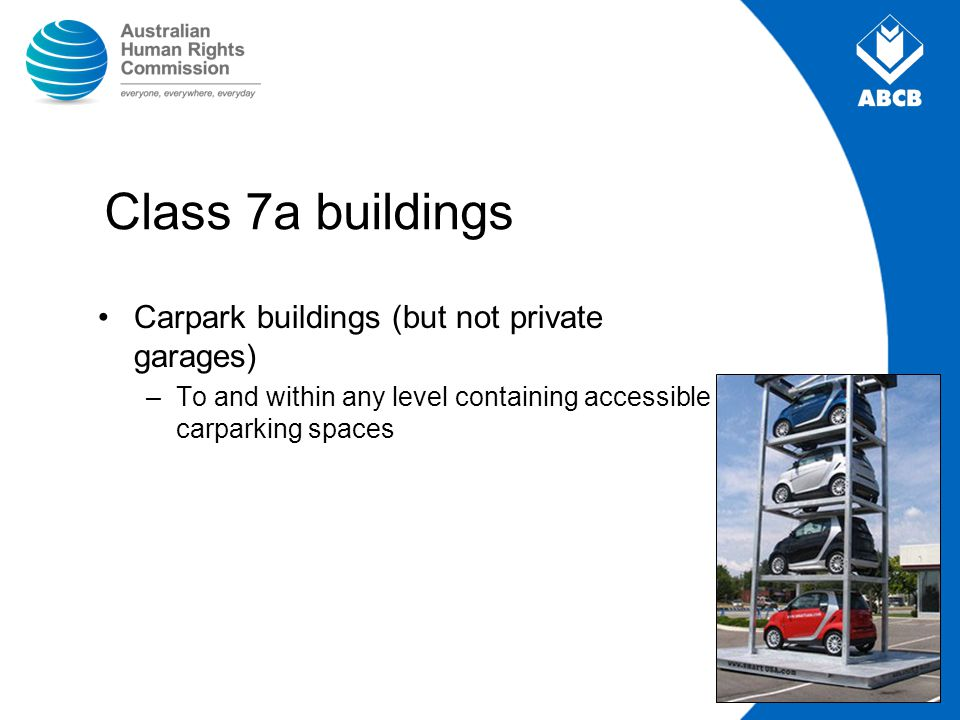 Class 7a buildings Carpark buildings (but not private garages) –To and within any level containing accessible carparking spaces