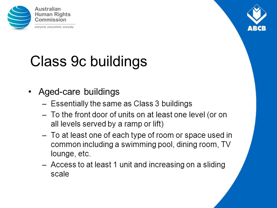 Class 9c buildings Aged-care buildings –Essentially the same as Class 3 buildings –To the front door of units on at least one level (or on all levels