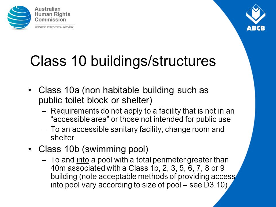 Class 10 buildings/structures Class 10a (non habitable building such as public toilet block or shelter) –Requirements do not apply to a facility that