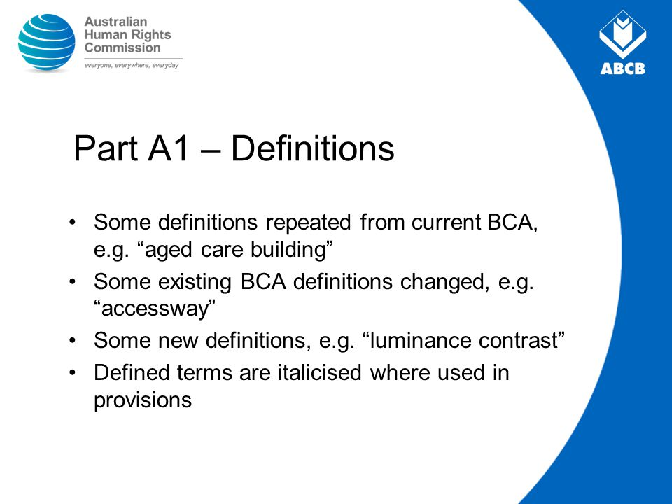 "Part A1 – Definitions Some definitions repeated from current BCA, e.g. ""aged care building"" Some existing BCA definitions changed, e.g. ""accessway"" So"