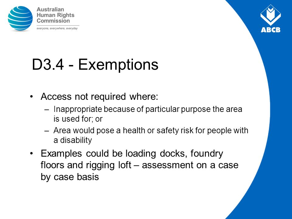 D3.4 - Exemptions Access not required where: –Inappropriate because of particular purpose the area is used for; or –Area would pose a health or safety