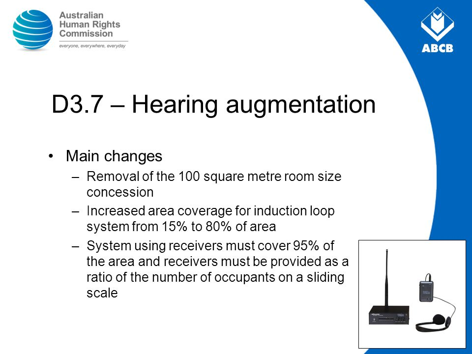D3.7 – Hearing augmentation Main changes –Removal of the 100 square metre room size concession –Increased area coverage for induction loop system from