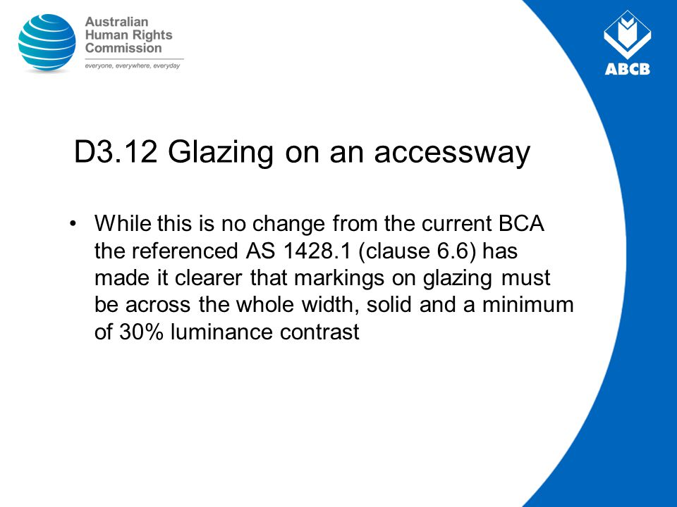 D3.12 Glazing on an accessway While this is no change from the current BCA the referenced AS 1428.1 (clause 6.6) has made it clearer that markings on
