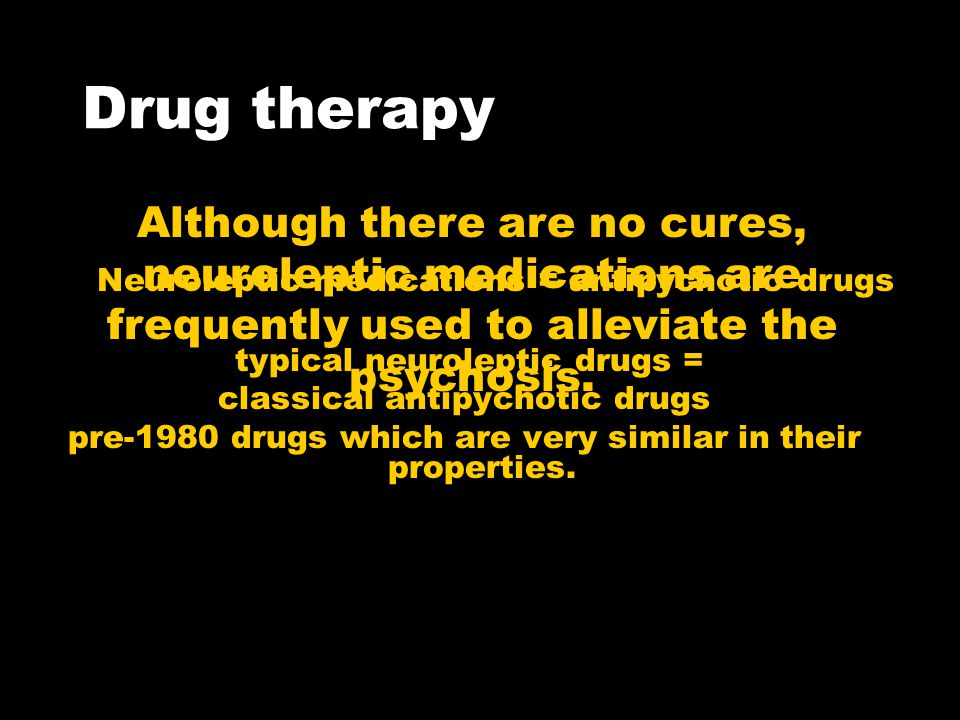 Drug therapy typical neuroleptic drugs = classical antipychotic drugs pre-1980 drugs which are very similar in their properties.