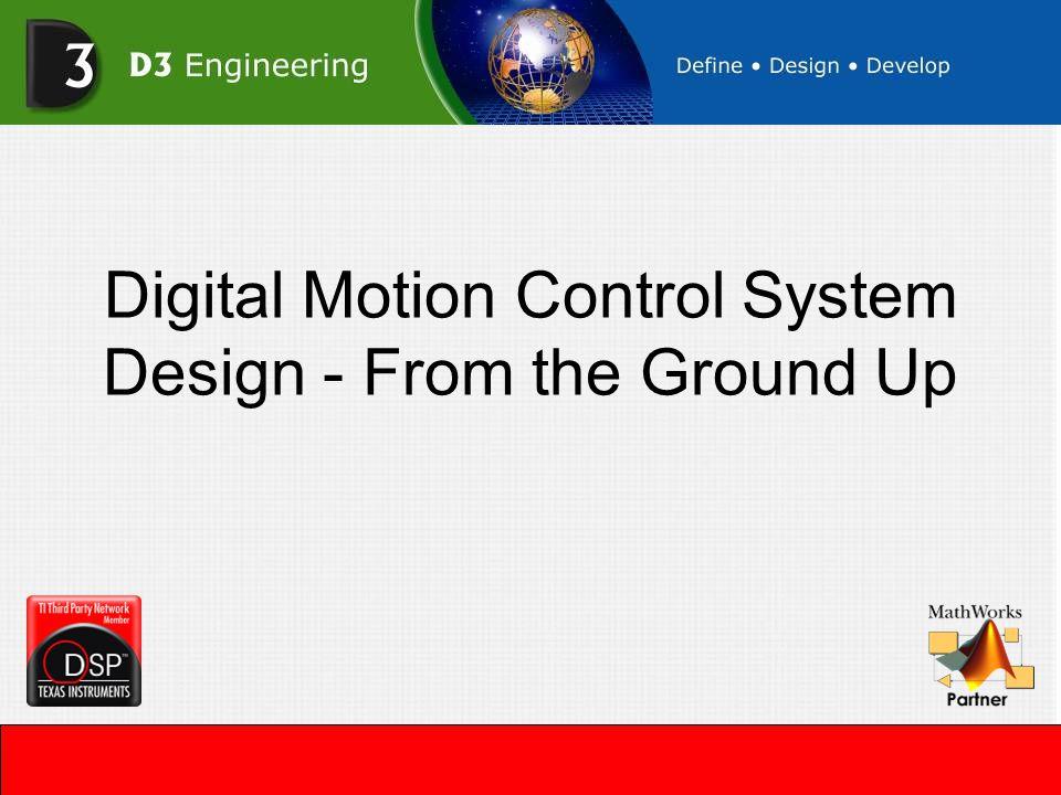 Introduction Break Motion Control Design into three parts –Digital Hardware Design –Power Hardware Design –Software Design Introduce D3 Engineering's Motor Control Development Kit