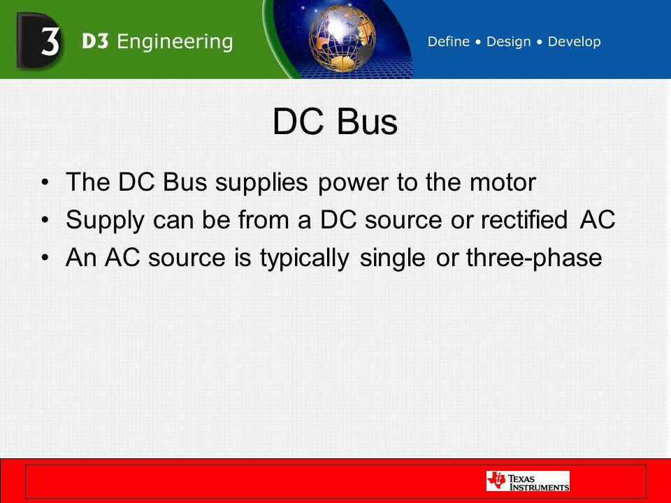 DC Bus The DC Bus supplies power to the motor Supply can be from a DC source or rectified AC An AC source is typically single or three-phase