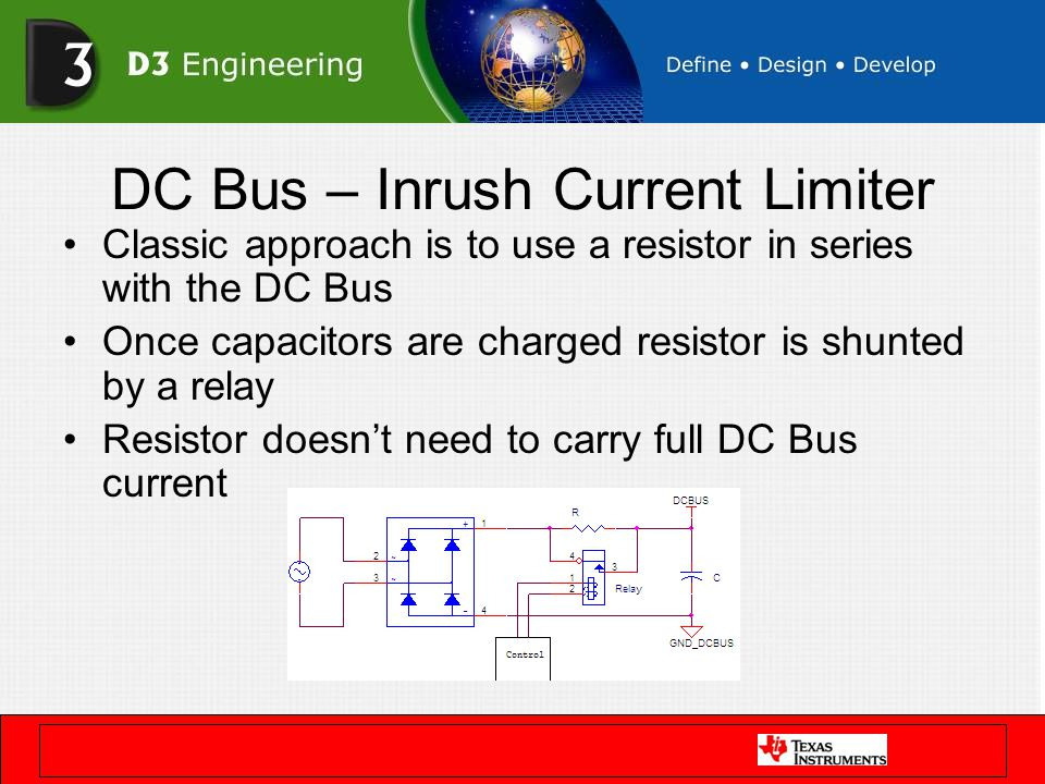 DC Bus – Inrush Current Limiter Classic approach is to use a resistor in series with the DC Bus Once capacitors are charged resistor is shunted by a r