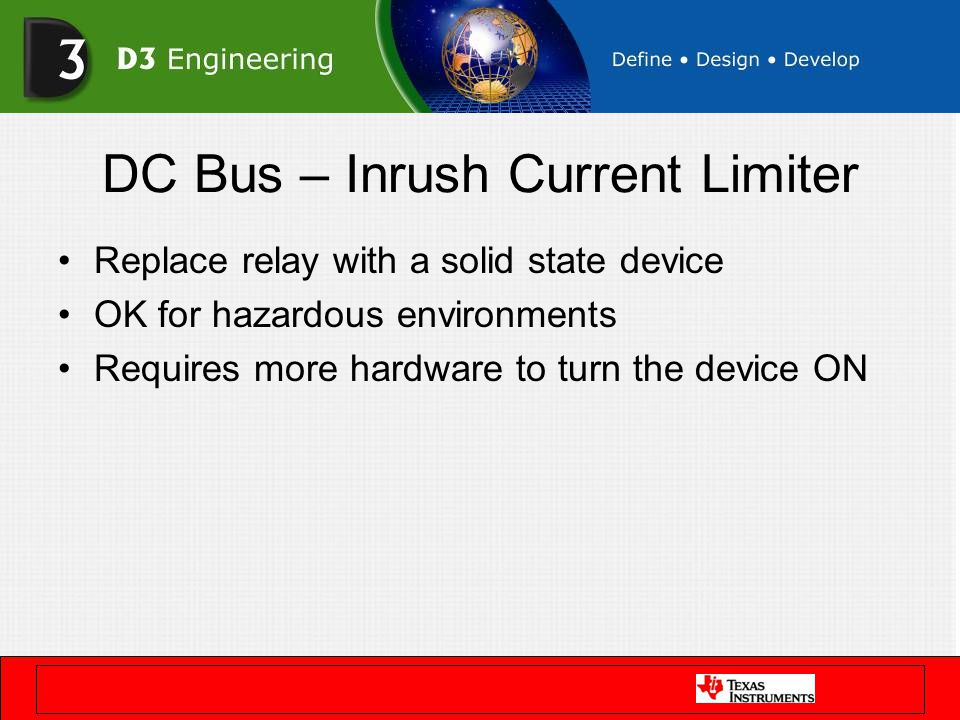 DC Bus – Inrush Current Limiter Replace relay with a solid state device OK for hazardous environments Requires more hardware to turn the device ON