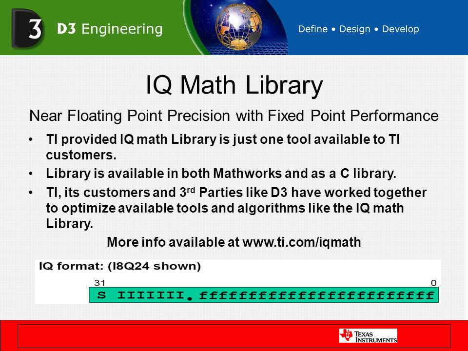 IQ Math Library Near Floating Point Precision with Fixed Point Performance TI provided IQ math Library is just one tool available to TI customers. Lib