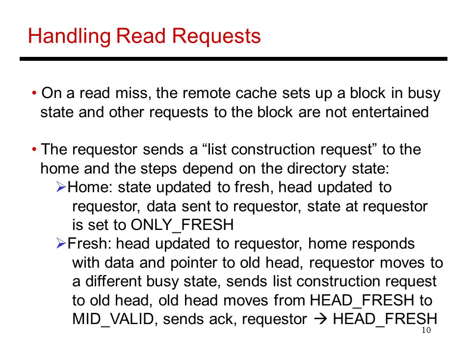 10 Handling Read Requests On a read miss, the remote cache sets up a block in busy state and other requests to the block are not entertained The requestor sends a list construction request to the home and the steps depend on the directory state:  Home: state updated to fresh, head updated to requestor, data sent to requestor, state at requestor is set to ONLY_FRESH  Fresh: head updated to requestor, home responds with data and pointer to old head, requestor moves to a different busy state, sends list construction request to old head, old head moves from HEAD_FRESH to MID_VALID, sends ack, requestor  HEAD_FRESH