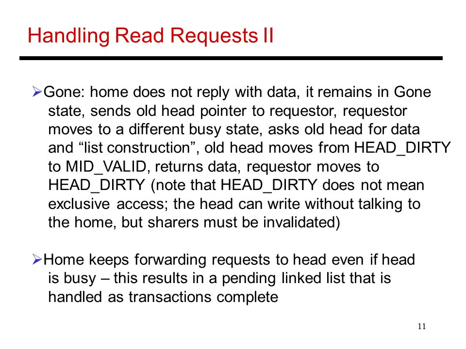 11 Handling Read Requests II  Gone: home does not reply with data, it remains in Gone state, sends old head pointer to requestor, requestor moves to a different busy state, asks old head for data and list construction , old head moves from HEAD_DIRTY to MID_VALID, returns data, requestor moves to HEAD_DIRTY (note that HEAD_DIRTY does not mean exclusive access; the head can write without talking to the home, but sharers must be invalidated)  Home keeps forwarding requests to head even if head is busy – this results in a pending linked list that is handled as transactions complete