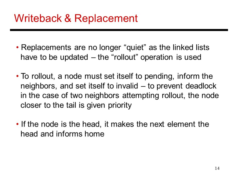 14 Writeback & Replacement Replacements are no longer quiet as the linked lists have to be updated – the rollout operation is used To rollout, a node must set itself to pending, inform the neighbors, and set itself to invalid – to prevent deadlock in the case of two neighbors attempting rollout, the node closer to the tail is given priority If the node is the head, it makes the next element the head and informs home