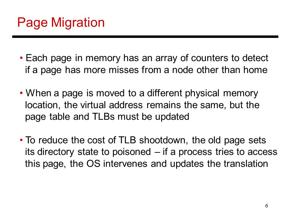 6 Page Migration Each page in memory has an array of counters to detect if a page has more misses from a node other than home When a page is moved to