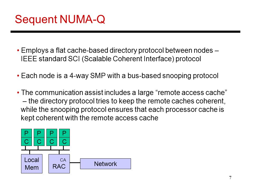 7 Sequent NUMA-Q Employs a flat cache-based directory protocol between nodes – IEEE standard SCI (Scalable Coherent Interface) protocol Each node is a 4-way SMP with a bus-based snooping protocol The communication assist includes a large remote access cache – the directory protocol tries to keep the remote caches coherent, while the snooping protocol ensures that each processor cache is kept coherent with the remote access cache CCCC Local Mem CA RAC Network PPPP