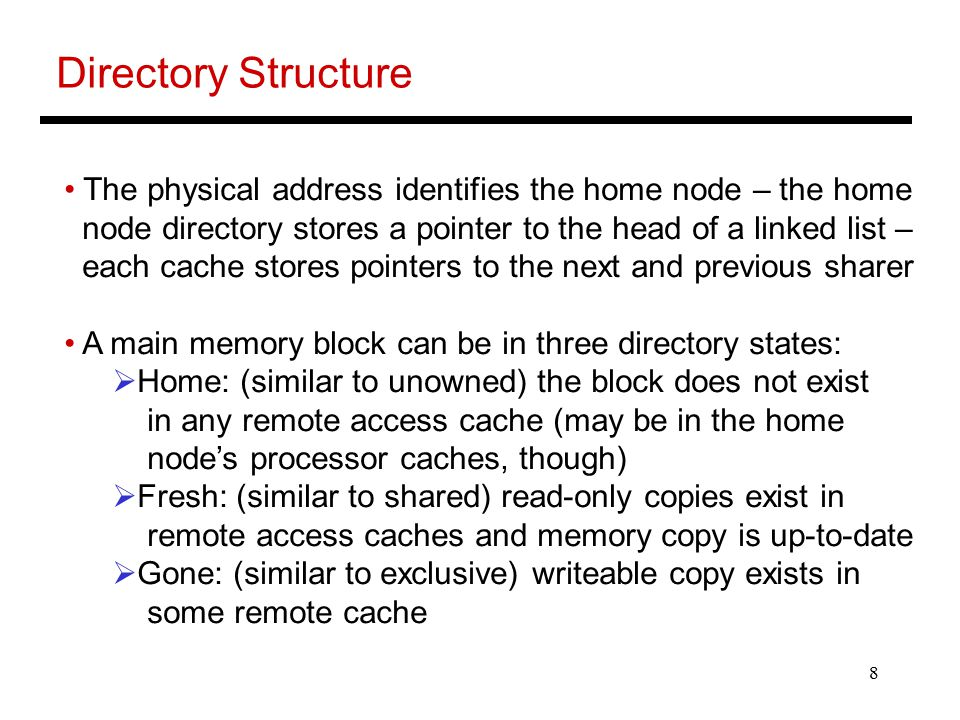 8 Directory Structure The physical address identifies the home node – the home node directory stores a pointer to the head of a linked list – each cac