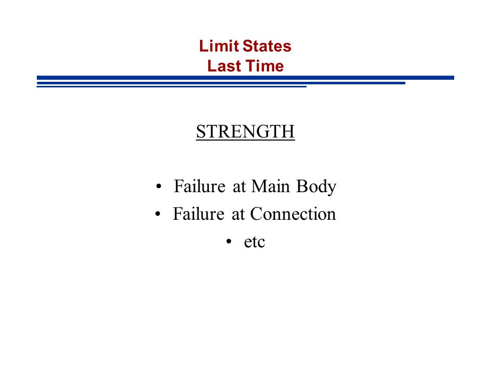 Limit States Last Time STRENGTH Failure at Main Body Failure at Connection etc