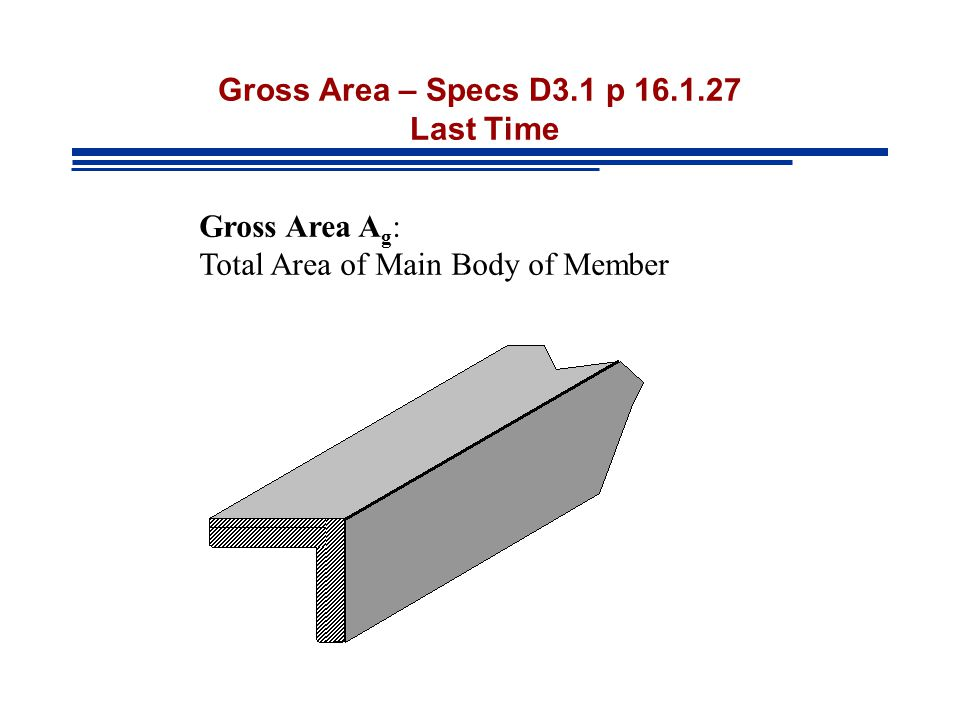 Gross Area – Specs D3.1 p 16.1.27 Last Time Gross Area A g : Total Area of Main Body of Member
