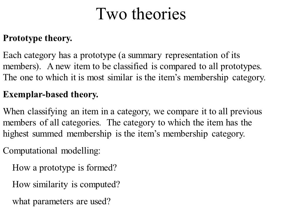 Two theories Prototype theory.